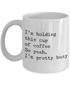 Very Busy Person Gift - Funny Sarcastic Mug - I'm Holding This Cup of Coffee So Yeah, I'm Pretty Busy Ceramic Coffee Cup