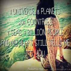 1 universe. 8 planets. 204 countries. 7 seas. 7 billion people. And my heart still tells me it's you.