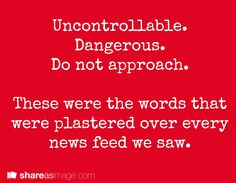 Uncontrollable. Dangerous. Do not approach. These were the words that were plastered over every news feed we saw.