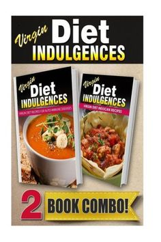 Virgin Diet Recipes For Auto-Immune Diseases and Virgin Diet Mexican Recipes: 2 Book Combo