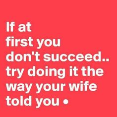 """""""If at first you don't succeed... try doing it the way your wife told you."""""""