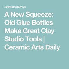 A New Squeeze: Old Glue Bottles Make Great Clay Studio Tools | Ceramic Arts Daily