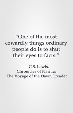 """One of the most cowardly things ordinary people do is to shut their eyes to facts.""  ― C.S. Lewis, Chronicles of Narnia: The Voyage of the Dawn Treader"