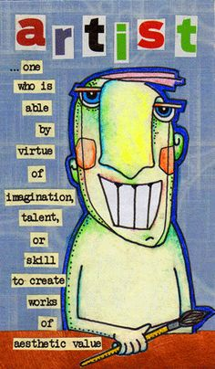 """Artist: one who is able by virtue of imagination, talent, or skill, to create works of aesthetic value."""