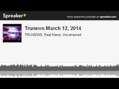 Trunews March 12, 2014 (made with Spreaker)