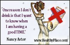 """Addiction quote: """"One reason I don't drink is that I want to know when I am having a good time."""" http://www.healthyplace.com/addictions/"""
