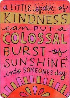 A little spark of kindness can put a colossal burst of sunshine into someones day