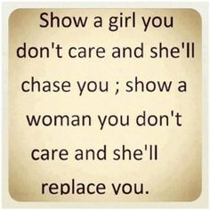 Show a girl you don't care and she'll chase you, show a woman you don't care and she'll replace you.