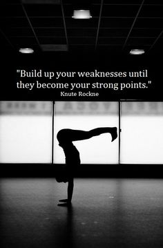 """Build up your weaknesses until they become your strong points."" - Knute Rockne"
