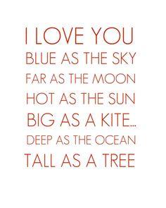 I love you blue as the sky, far as the moon, hot as the sun, big as a kite... Deep as the ocean, tall as a tree.