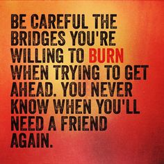 """""""Be careful the bridges you're willing to BURN when trying to get ahead. You never know when you'll need a friend again."""" -@Brittany Moody Thelemann #burningbridges #quote #friends"""