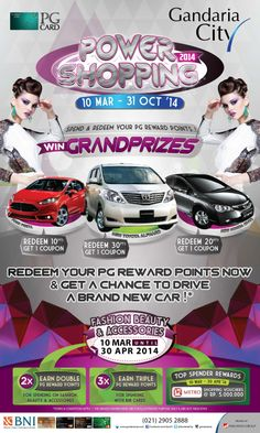 Gandaria City Presents PG POWER SHOPPING 2014 10 Mar – 31 Oct 2014  SPEND & REDEEM YOUR PG POINT & GET A CHANCE TO WIN NEW TOYOTA ALPHARD   NEW HONDA CIVIC   NEW FORD FIESTA  Earn DOUBLE PG Reward Point by Spending on FASHION, BEAUTY & ACCESSORIES from 10 Mar – 30 Apr 2014  TRIPLE PG REWARD POINTS by Spending on Fashion, Beauty & Accessories with BNI Cards  TOP SPENDER REWARDS Metro Dept. Store Voucher @Rp. 5 Mio for 3 Highest Spenders on Fashion, Beauty & Accessories