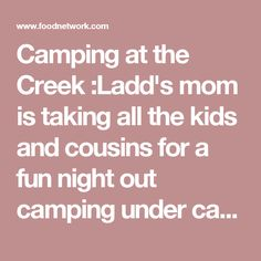 Camping at the Creek :Ladd's mom is taking all the kids and cousins for a fun night out camping under canvass at the creek. Ree's whipping up delicious food for them to cook over the campfire in the great outdoors, like Campfire Beans, Skillet Cornbread, Smoked Sausages with Homemade BBQ Sauce. And for dessert, Campfire Banana Boats and S'mores With Variations.