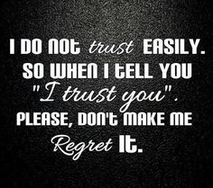 "I do not trust easily. So when I tell you ""I trust you"", please, don't make me regret it."