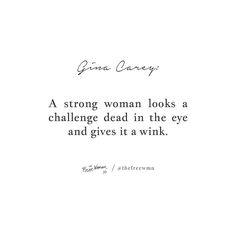"""A strong woman looks a challenge dead in the eye and gives it a wink."" – Gina Carey"