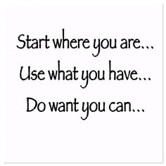 Start where you are… Use what you have… Do what you can…