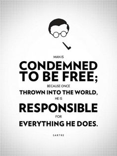Man is condemned to be free; because once he is thrown into the world, he is responsible for everything he does.     Jean-Paul Sartre