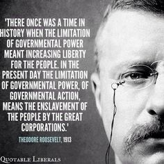 President Theodore Roosevelt … once again history continues to repeat itself, with the robber baron billionaires and giant corporations of modern times ... supported and enabled more than ever before, by the libertarian/tea party-influenced Republican party of today!