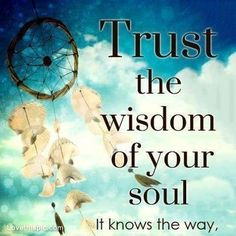 Trust the wisdom of your soul