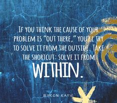 """If you think the cause of your problem is ""out there,"" you'll try to solve it from the outside. Take the shortcut: solve it from within."" ~Byron Katie"