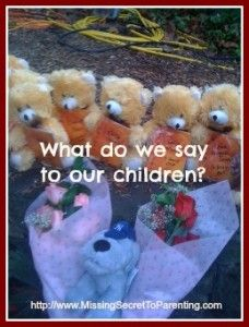 'The Connecticut Shootings: What to Say to Your Kids'  http://missingsecrettoparenting.com/connecticut-shootings-kids
