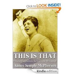 Amazon.com: This Is That: Personal Experiences, Sermons and Writings of Aimee Semple McPherson eBook: Aimee Semple McPherson, Douglas Harrolf: Books