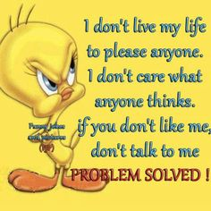At least my problem will be solved. Inspirational Quotes For Kids, Meaningful Quotes, Sarcastic Quotes, Funny Quotes, Wisdom Quotes, Life Quotes, Tweety Bird Quotes, Cartoon Quotes, I Dont Like You
