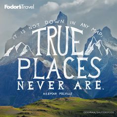It is not down in any map, true places never are. - Herman Melville