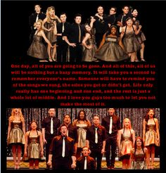 Glee. Mr. Schue. Season 1.22 One day, all of you are going to be gone. And all of this, all of us will be nothing but a hazy memory. It will take you a second to remember everyone's name. Someone will have to remind you of the songs we sung, the solos you got or didn't get. Life only really has one beginning and one end, and the rest is just a whole lot of middle. And I love you guys too much to let you not make the most of it. Edit by Morgan Callard