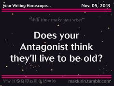 "Your Writing Horoscope for… November 05, 2013  ""Will time make you wise?"" Does your Antagonist  think they'll live to be old? Inspiration is coming your way Scorpio Lucky Number for today is 29 Today is a Great Day to work on your current project By the way, the answer to your questions is 'Yes'"