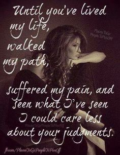 Until you have been through what I have and seen what I have then don't act like you know me and judge me