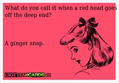 What+do+you+call+it+when+a+red+head+goes+off+the+deep+end?    A+ginger+snap.