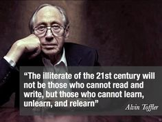"""In the words of Alvin Toffler, """"The illiterate of the century will not be those who cannot read and write, but those who cannot learn, unlearn, and relearn. Quotable Quotes, Wisdom Quotes, Quotes To Live By, Me Quotes, Atheist Quotes, Funny Quotes, People Quotes, Faith Quotes, Famous Quotes"""