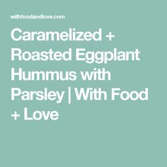 Caramelized + Roasted Eggplant Hummus with Parsley   With Food + Love