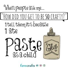 "When people ask me.""How did you get to be SO crafty?"" I tell them it's because I ate PASTE as a child ; Funny Facts, Funny Quotes, Quilting Quotes, Scrapbook Quotes, Sounds Good To Me, Craft Quotes, Creativity Quotes, Meaningful Quotes, Cool Words"