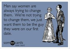 Men say women are always trying to change them. We're not trying to change them, we just want them to be the guy they were on our first date.