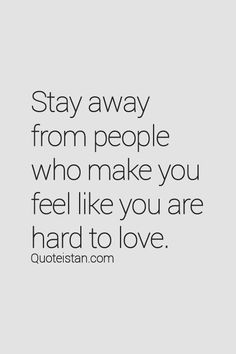 """""""Stay away from people who make you feel like you are hard to love"""""""