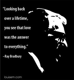 """""""Looking back over a lifetime, you see that love was the answer to everything."""" -Ray Bradbury"""