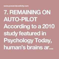 """7. REMAINING ON AUTO-PILOT According to a 2010 study featured in Psychology Today, human's brains are on """"autopilot"""" nearly half of the time. In other words, our minds are wandering from one thing to the next.  The most significant find from the study is that people are the unhappiest while on autopilot. The takeaway? Being mindful and present in what you do. Being present is a habit; something that is a skill to be learned and one that innately resides in us.  Being mindful is not…"""