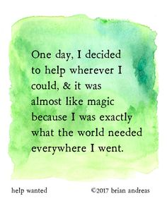 One day, I decided to help wherever I could and it was almost like magic because I was exactly what the world needed everywhere I went.