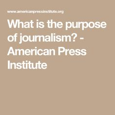What is the purpose of journalism? - American Press Institute
