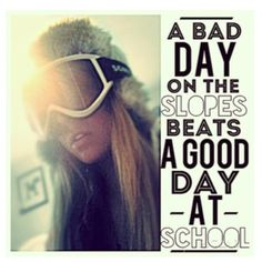 A bad day at the slopes beats a good day at school! I definitely agree!!!! I love snowboarding!