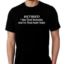 New Retired I Was Tired Yesterday And I'm Tired Again Today Humor Custom Tshirt Small - 4XL Free Gift Shipping