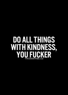Do all things with kindness. Please.
