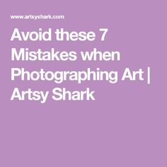 Avoid these 7 Mistakes when Photographing Art | Artsy Shark