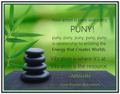 Your action is puny and paltry…PUNY…puny, puny, puny, puny, puny… in relationship to enlisting the Energy that Creates Worlds. Amazing Quotes, Best Quotes, Life Quotes, Everything Is Energy, Self Actualization, Abraham Hicks Quotes, Lyric Quotes, Lyrics, Spiritual Wisdom