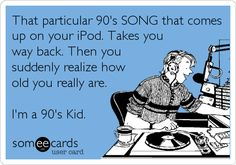 That particular 90's SONG that comes up on your iPod. Takes you way back. Then you suddenly realize how old you really are. I'm a 90's Kid.