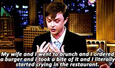 "My wife was like, ""Please don't cry right now. In this restaurant. Because you're eating a burger."" And I was like, [broken sob] ""But this is so delicious"" - Dane DeHaan is my hero"