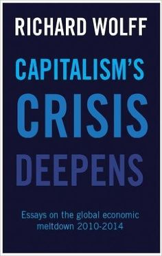 Capitalism's Crisis Deepens: Essays on the Global Economic Meltdown: Richard D. Wolff: 9781608465958: Amazon.com: Books