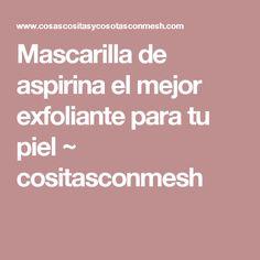 Mascarilla de aspirina el mejor exfoliante para tu piel ~ cositasconmesh